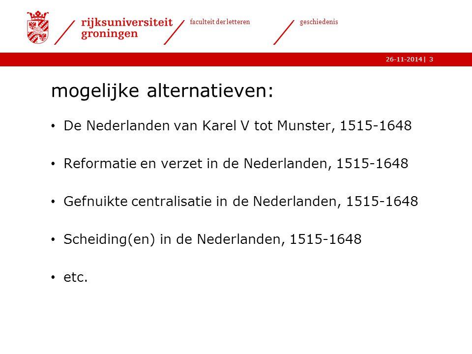 | faculteit der letteren geschiedenis 26-11-2014 mogelijke alternatieven: De Nederlanden van Karel V tot Munster, 1515-1648 Reformatie en verzet in de Nederlanden, 1515-1648 Gefnuikte centralisatie in de Nederlanden, 1515-1648 Scheiding(en) in de Nederlanden, 1515-1648 etc.
