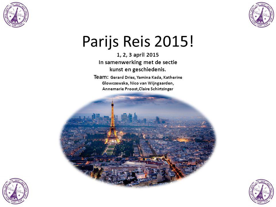 Parijs Reis 2015! 1, 2, 3 april 2015 In samenwerking met de sectie kunst en geschiedenis. Team: Gerard Dries, Yamina Kada, Katherine Glowczewska, Nico