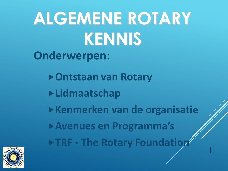 ALGEMENE ROTARY KENNIS Onderwerpen:  Ontstaan van Rotary  Lidmaatschap  Kenmerken van de organisatie  Avenues en Programma's  TRF - The Rotary Foundation 1