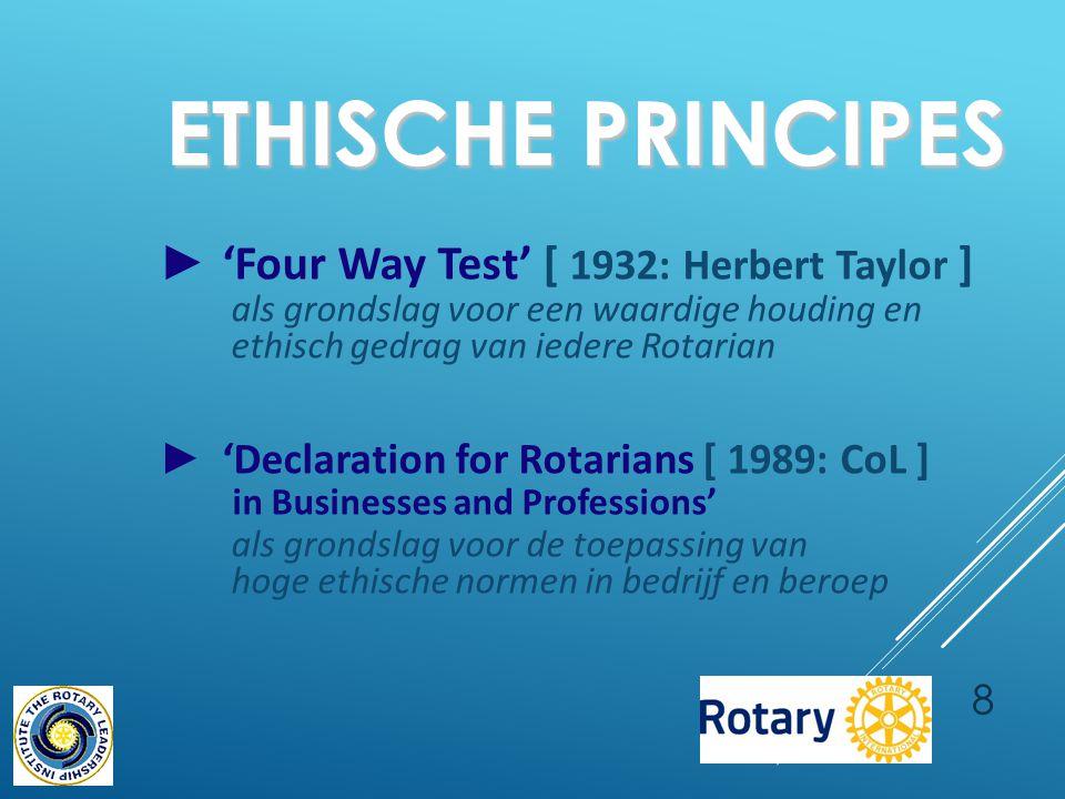 8 ETHISCHE PRINCIPES ► 'Four Way Test' [ 1932: Herbert Taylor ] als grondslag voor een waardige houding en ethisch gedrag van iedere Rotarian ► 'Declaration for Rotarians [ 1989: CoL ] in Businesses and Professions' als grondslag voor de toepassing van hoge ethische normen in bedrijf en beroep