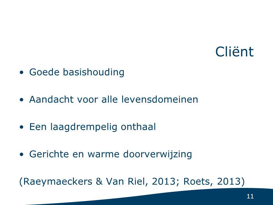 11 Cliënt Goede basishouding Aandacht voor alle levensdomeinen Een laagdrempelig onthaal Gerichte en warme doorverwijzing (Raeymaeckers & Van Riel, 2013; Roets, 2013)