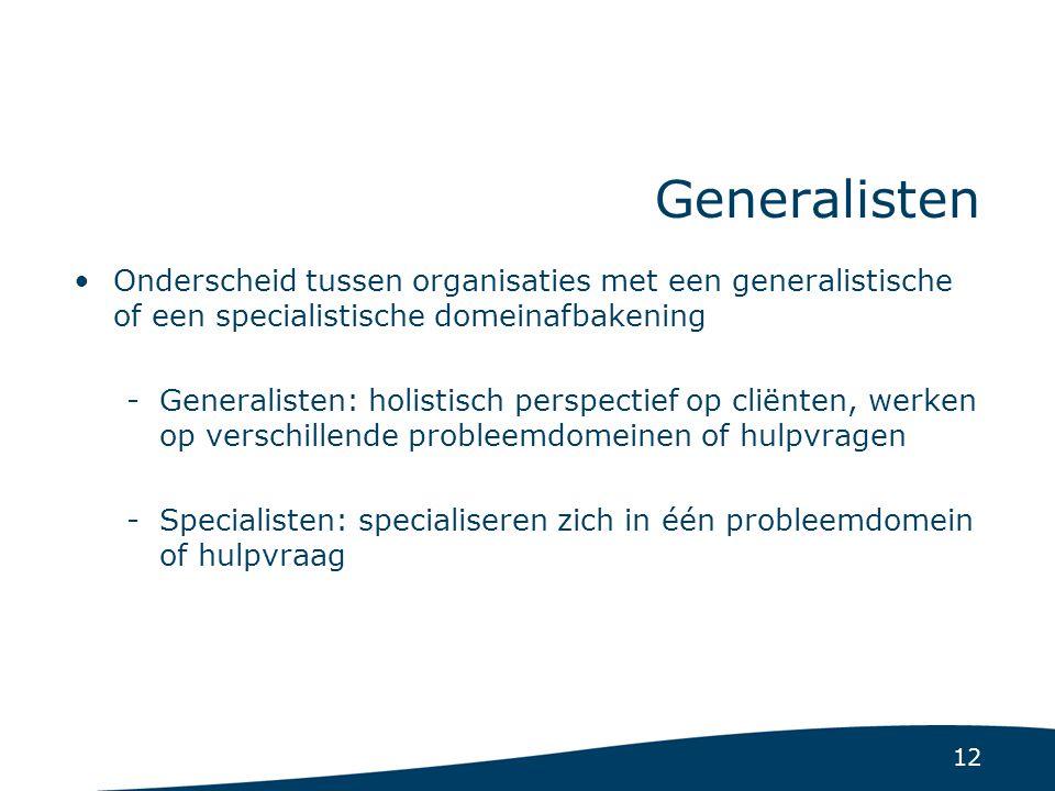 12 Generalisten Onderscheid tussen organisaties met een generalistische of een specialistische domeinafbakening -Generalisten: holistisch perspectief op cliënten, werken op verschillende probleemdomeinen of hulpvragen -Specialisten: specialiseren zich in één probleemdomein of hulpvraag