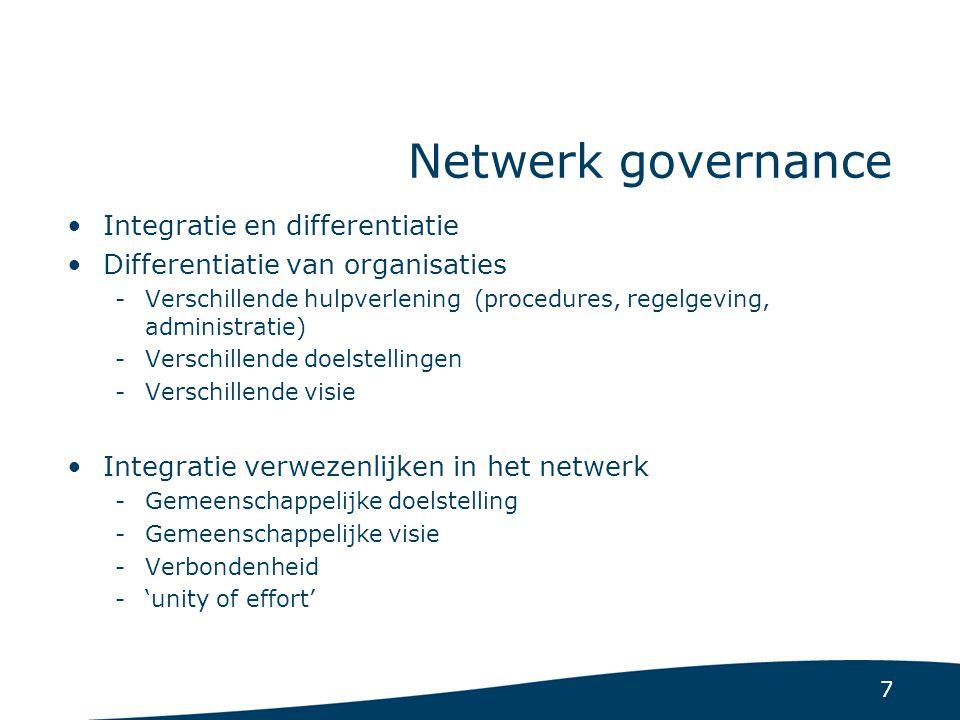 7 Netwerk governance Integratie en differentiatie Differentiatie van organisaties -Verschillende hulpverlening (procedures, regelgeving, administratie) -Verschillende doelstellingen -Verschillende visie Integratie verwezenlijken in het netwerk -Gemeenschappelijke doelstelling -Gemeenschappelijke visie -Verbondenheid -'unity of effort'