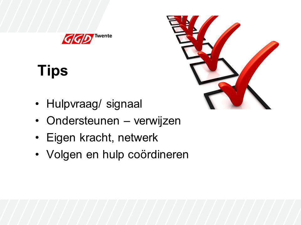 Tips Hulpvraag/ signaal Ondersteunen – verwijzen Eigen kracht, netwerk Volgen en hulp coördineren