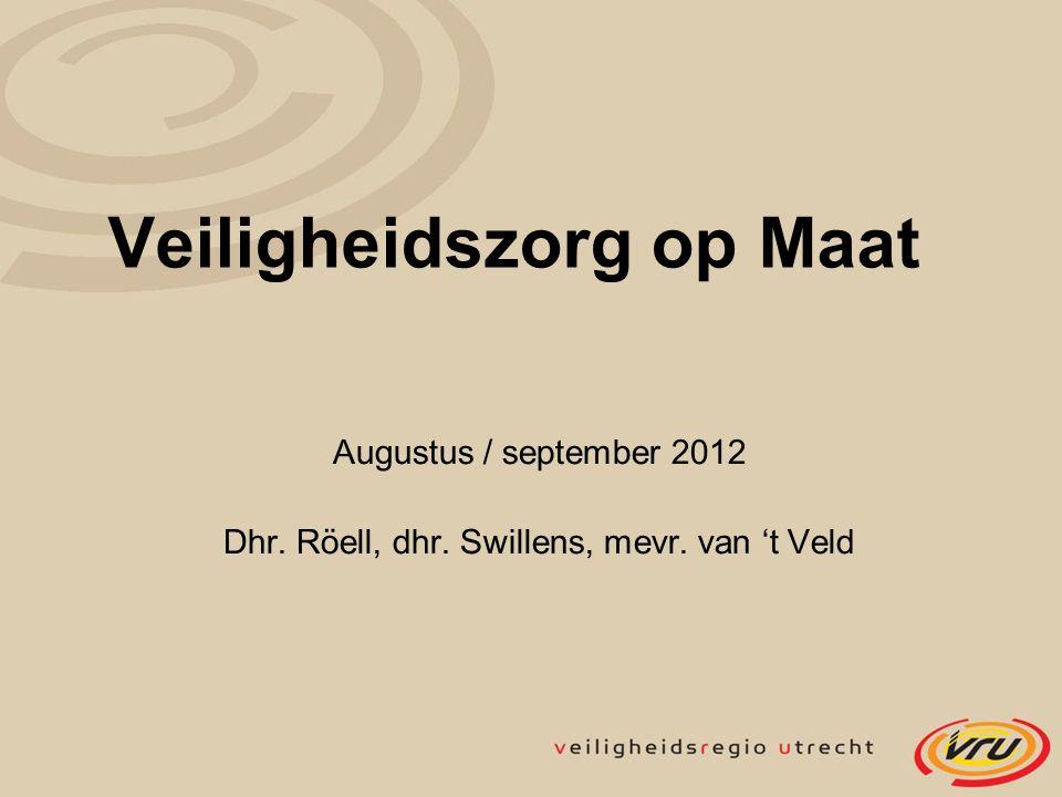 Veiligheidszorg op Maat Augustus / september 2012 Dhr. Röell, dhr. Swillens, mevr. van 't Veld