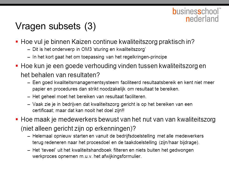 Vragen subsets (3)  Hoe vul je binnen Kaizen continue kwaliteitszorg praktisch in? –Dit is het onderwerp in OM3 'sturing en kwaliteitszorg' –In het k