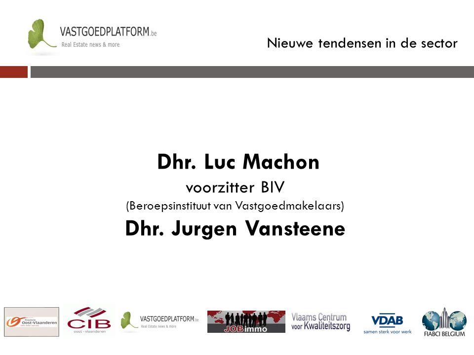 Nieuwe tendensen in de sector Dhr. Luc Machon voorzitter BIV (Beroepsinstituut van Vastgoedmakelaars) Dhr. Jurgen Vansteene