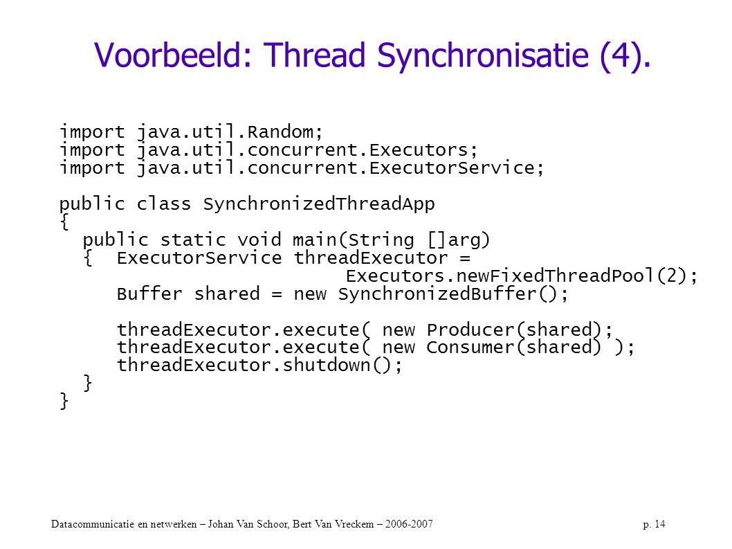 Datacommunicatie en netwerken – Johan Van Schoor, Bert Van Vreckem – 2006-2007p. 14 Voorbeeld: Thread Synchronisatie (4). import java.util.Random; imp