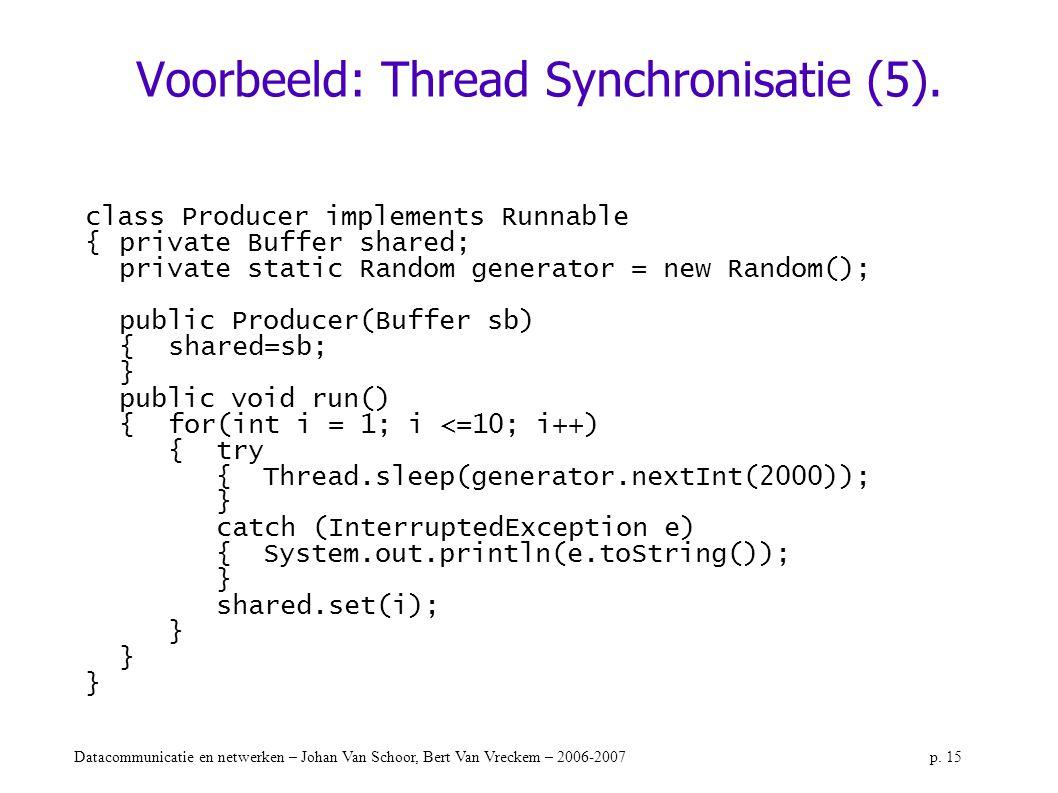 Datacommunicatie en netwerken – Johan Van Schoor, Bert Van Vreckem – 2006-2007p. 15 Voorbeeld: Thread Synchronisatie (5). class Producer implements Ru