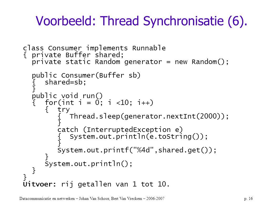 Datacommunicatie en netwerken – Johan Van Schoor, Bert Van Vreckem – 2006-2007p. 16 Voorbeeld: Thread Synchronisatie (6). class Consumer implements Ru