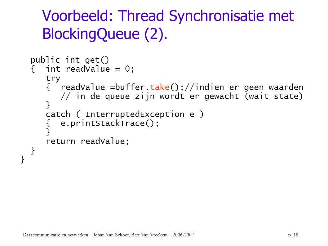 Datacommunicatie en netwerken – Johan Van Schoor, Bert Van Vreckem – 2006-2007p. 18 Voorbeeld: Thread Synchronisatie met BlockingQueue (2). public int