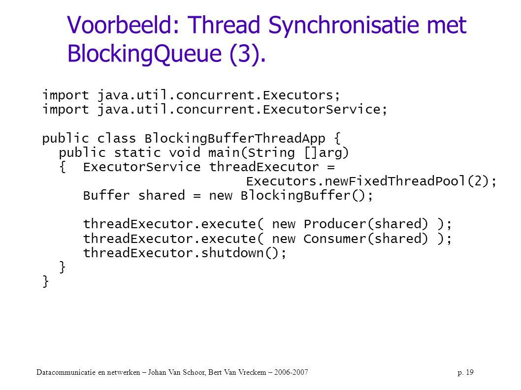 Datacommunicatie en netwerken – Johan Van Schoor, Bert Van Vreckem – 2006-2007p. 19 Voorbeeld: Thread Synchronisatie met BlockingQueue (3). import jav