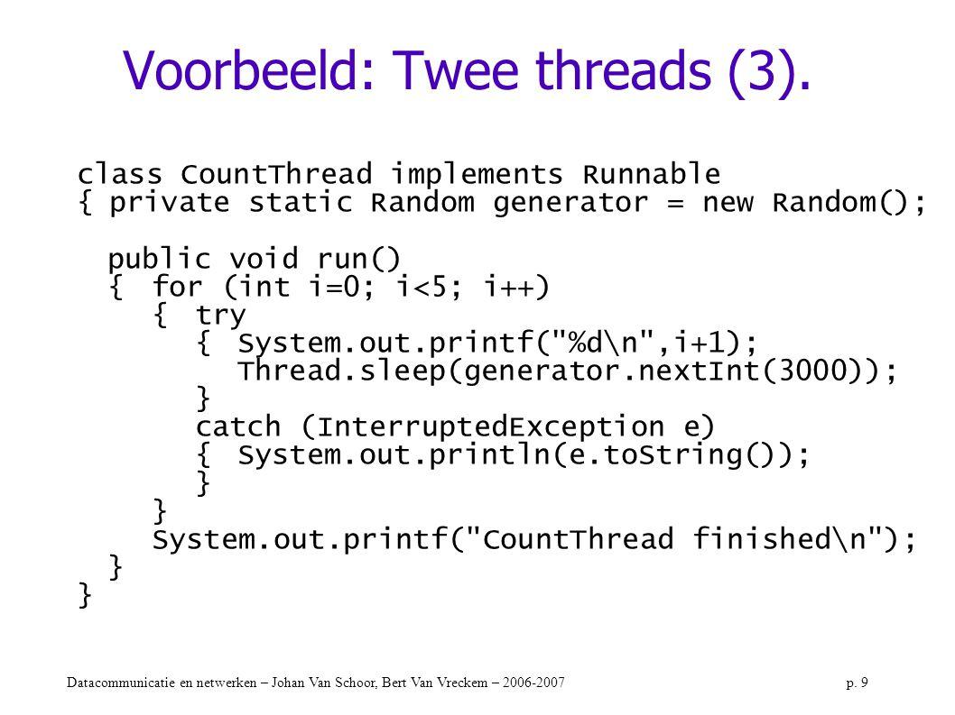 Datacommunicatie en netwerken – Johan Van Schoor, Bert Van Vreckem – 2006-2007p. 9 Voorbeeld: Twee threads (3). class CountThread implements Runnable