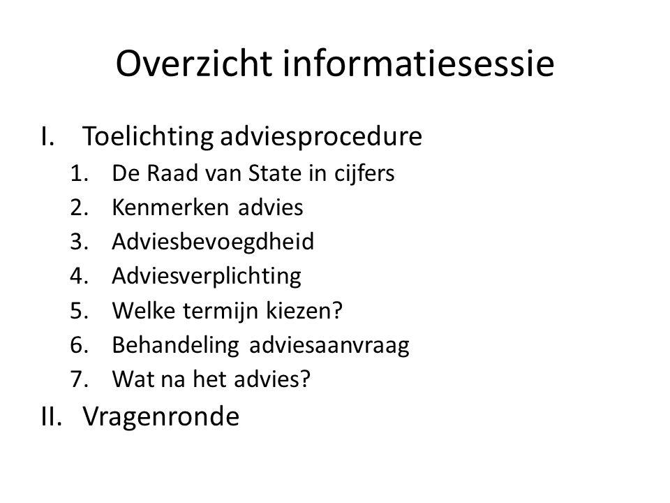 Overzicht informatiesessie I.Toelichting adviesprocedure 1.De Raad van State in cijfers 2.Kenmerken advies 3.Adviesbevoegdheid 4.Adviesverplichting 5.Welke termijn kiezen.