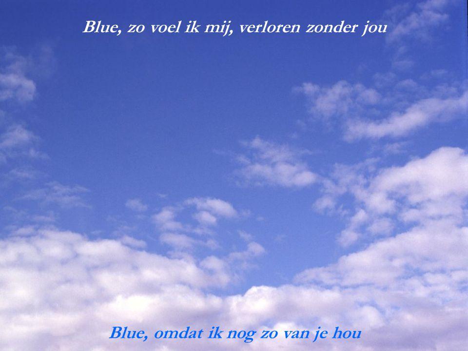Blue, zo voel ik mij, verloren zonder jou Blue, omdat ik nog zo van je hou