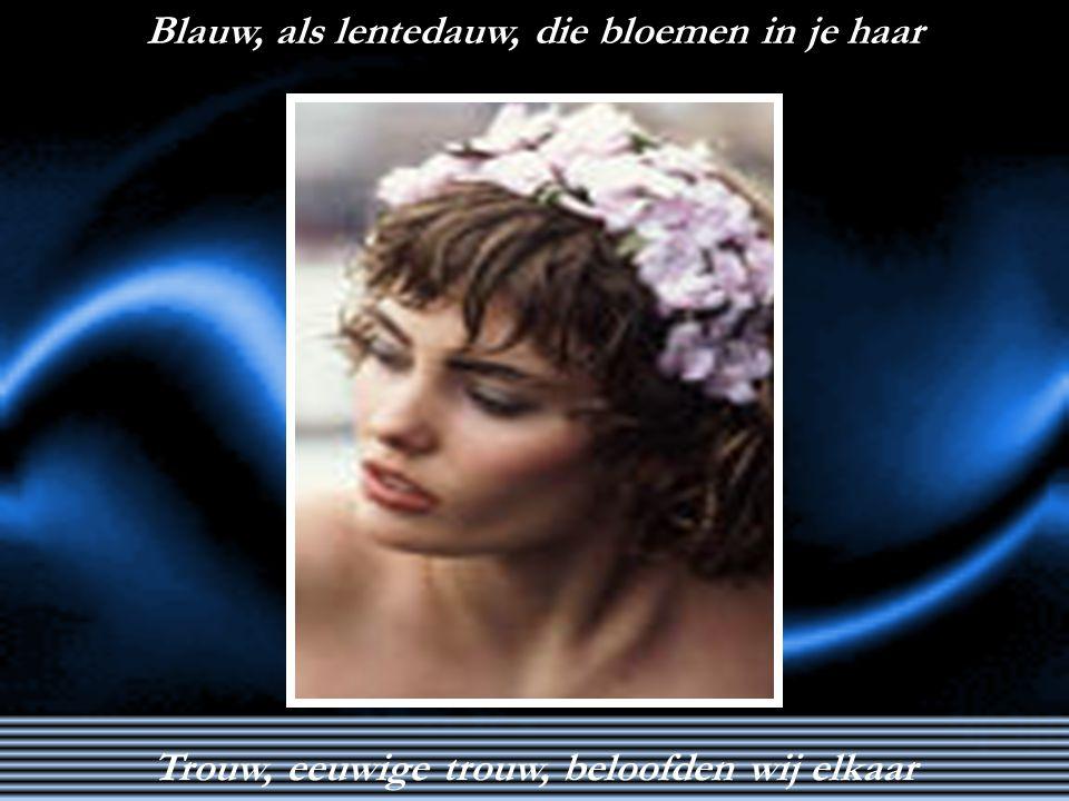 Blauw, als lentedauw, die bloemen in je haar Trouw, eeuwige trouw, beloofden wij elkaar