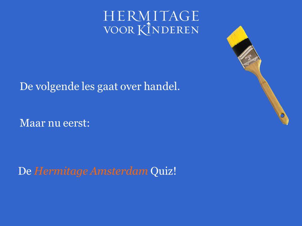 Maar nu eerst: De Hermitage Amsterdam Quiz! De volgende les gaat over handel.