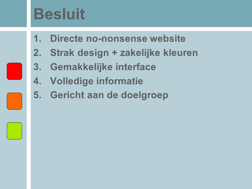Besluit 1.Directe no-nonsense website 2.Strak design + zakelijke kleuren 3.Gemakkelijke interface 4.Volledige informatie 5.Gericht aan de doelgroep