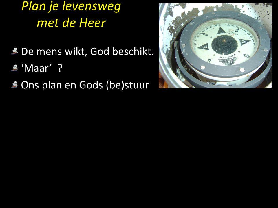 Plan je levensweg met de Heer De mens wikt, God beschikt. 'Maar' ? Ons plan en Gods (be)stuur