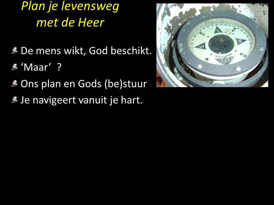 Plan je levensweg met de Heer De mens wikt, God beschikt. 'Maar' ? Ons plan en Gods (be)stuur Je navigeert vanuit je hart.