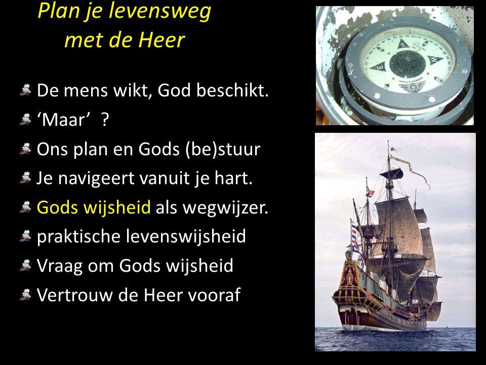 Plan je levensweg met de Heer De mens wikt, God beschikt. 'Maar' ? Ons plan en Gods (be)stuur Je navigeert vanuit je hart. Gods wijsheid als wegwijzer