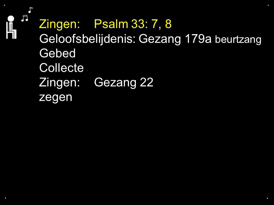 .... Zingen:Psalm 33: 7, 8 Geloofsbelijdenis: Gezang 179a beurtzang Gebed Collecte Zingen:Gezang 22 zegen