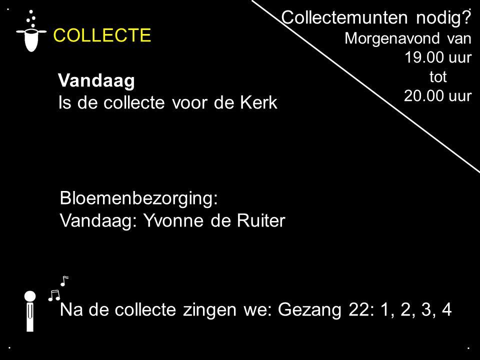 .... COLLECTE Vandaag Is de collecte voor de Kerk Bloemenbezorging: Vandaag: Yvonne de Ruiter Collectemunten nodig? Morgenavond van 19.00 uur tot 20.0