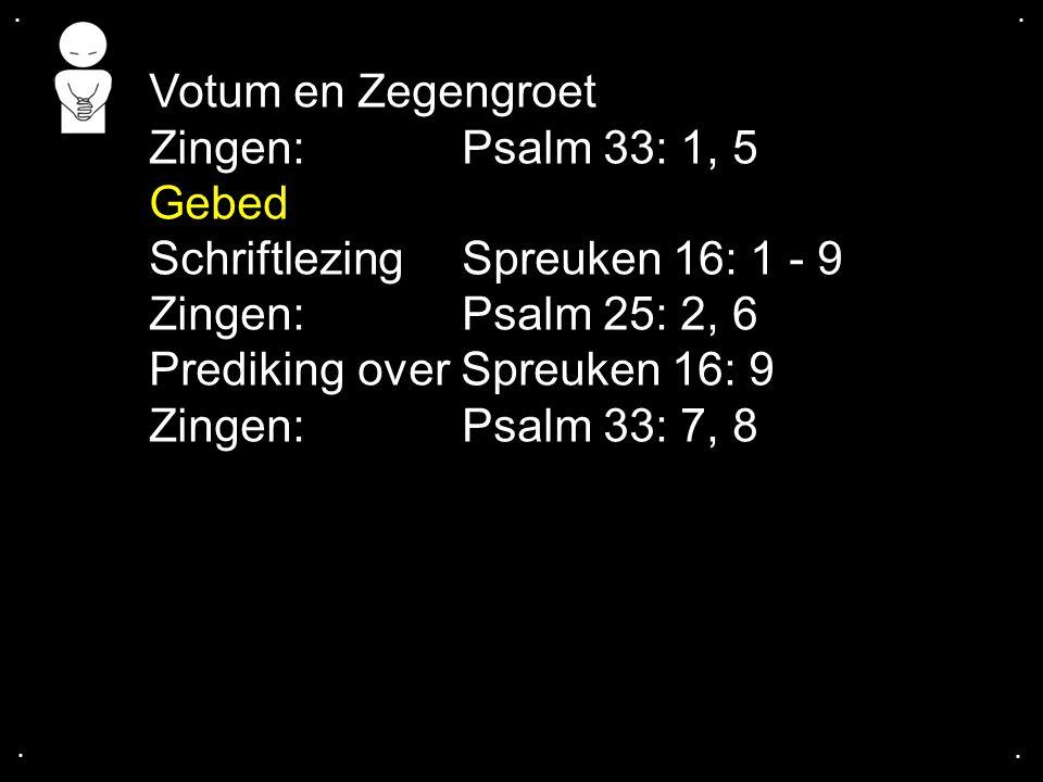 .... Votum en Zegengroet Zingen:Psalm 33: 1, 5 Gebed SchriftlezingSpreuken 16: 1 - 9 Zingen:Psalm 25: 2, 6 Predikingover Spreuken 16: 9 Zingen:Psalm 3