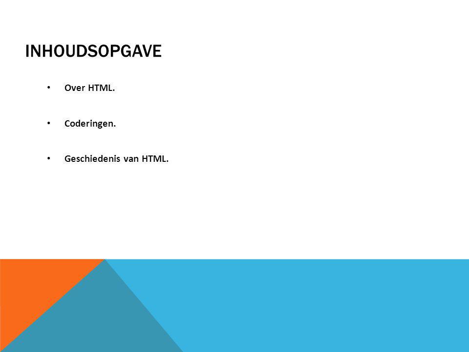 INHOUDSOPGAVE Over HTML. Coderingen. Geschiedenis van HTML.