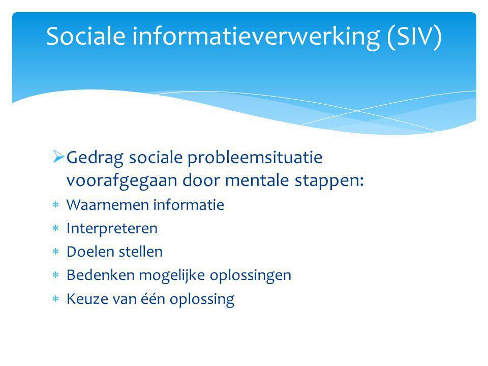  Gedrag sociale probleemsituatie voorafgegaan door mentale stappen:  Waarnemen informatie  Interpreteren  Doelen stellen  Bedenken mogelijke oplossingen  Keuze van één oplossing Sociale informatieverwerking (SIV)