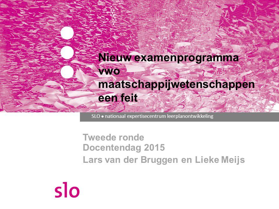 SLO ● nationaal expertisecentrum leerplanontwikkeling Nieuw examenprogramma vwo maatschappijwetenschappen een feit Tweede ronde Docentendag 2015 Lars