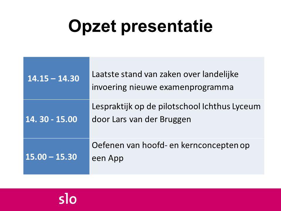 Opzet presentatie 14.15 – 14.30 Laatste stand van zaken over landelijke invoering nieuwe examenprogramma 14. 30 - 15.00 Lespraktijk op de pilotschool