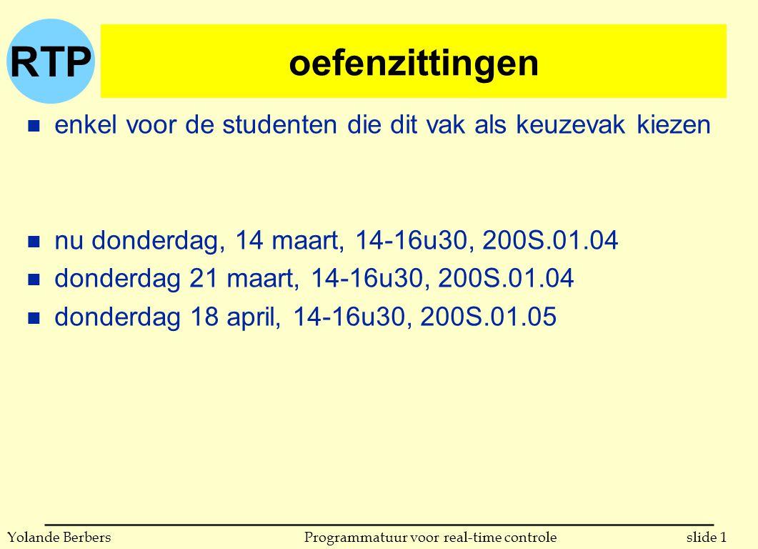 RTP slide 1Programmatuur voor real-time controleYolande Berbers oefenzittingen n enkel voor de studenten die dit vak als keuzevak kiezen n nu donderdag, 14 maart, 14-16u30, 200S.01.04 n donderdag 21 maart, 14-16u30, 200S.01.04 n donderdag 18 april, 14-16u30, 200S.01.05