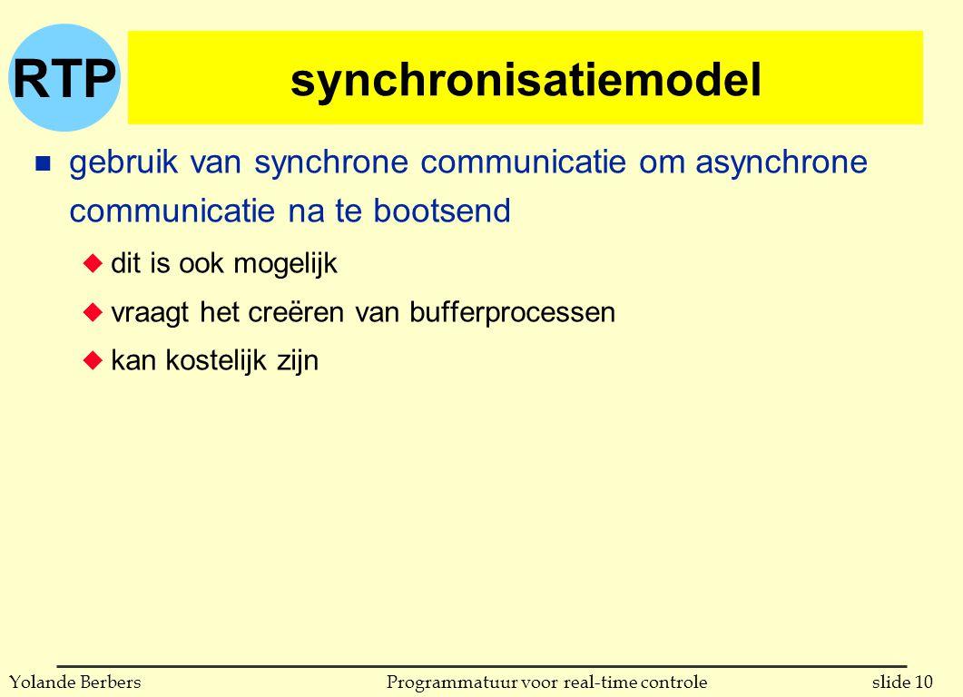 RTP slide 10Programmatuur voor real-time controleYolande Berbers synchronisatiemodel n gebruik van synchrone communicatie om asynchrone communicatie na te bootsend u dit is ook mogelijk u vraagt het creëren van bufferprocessen u kan kostelijk zijn