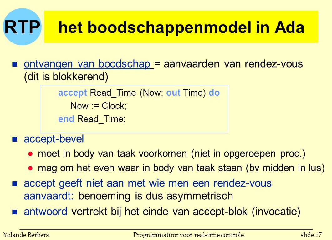 RTP slide 17Programmatuur voor real-time controleYolande Berbers het boodschappenmodel in Ada accept Read_Time (Now: out Time) do Now := Clock; end Re