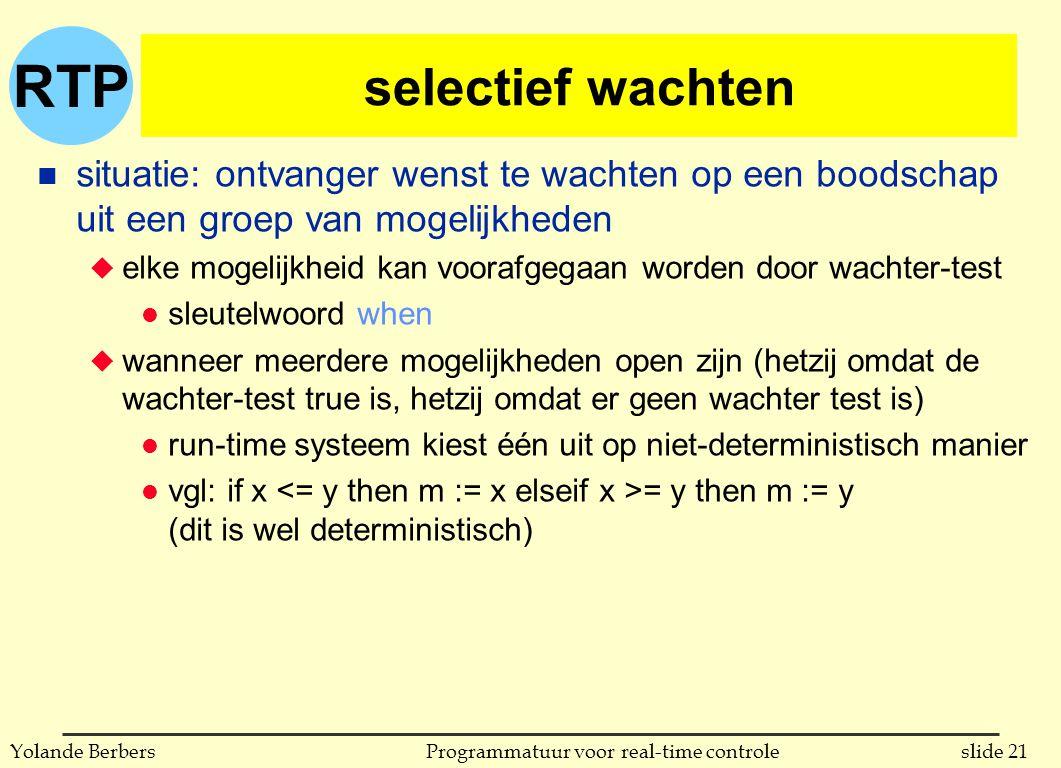 RTP slide 21Programmatuur voor real-time controleYolande Berbers selectief wachten n situatie: ontvanger wenst te wachten op een boodschap uit een groep van mogelijkheden u elke mogelijkheid kan voorafgegaan worden door wachter-test l sleutelwoord when u wanneer meerdere mogelijkheden open zijn (hetzij omdat de wachter-test true is, hetzij omdat er geen wachter test is) l run-time systeem kiest één uit op niet-deterministisch manier l vgl: if x = y then m := y (dit is wel deterministisch)