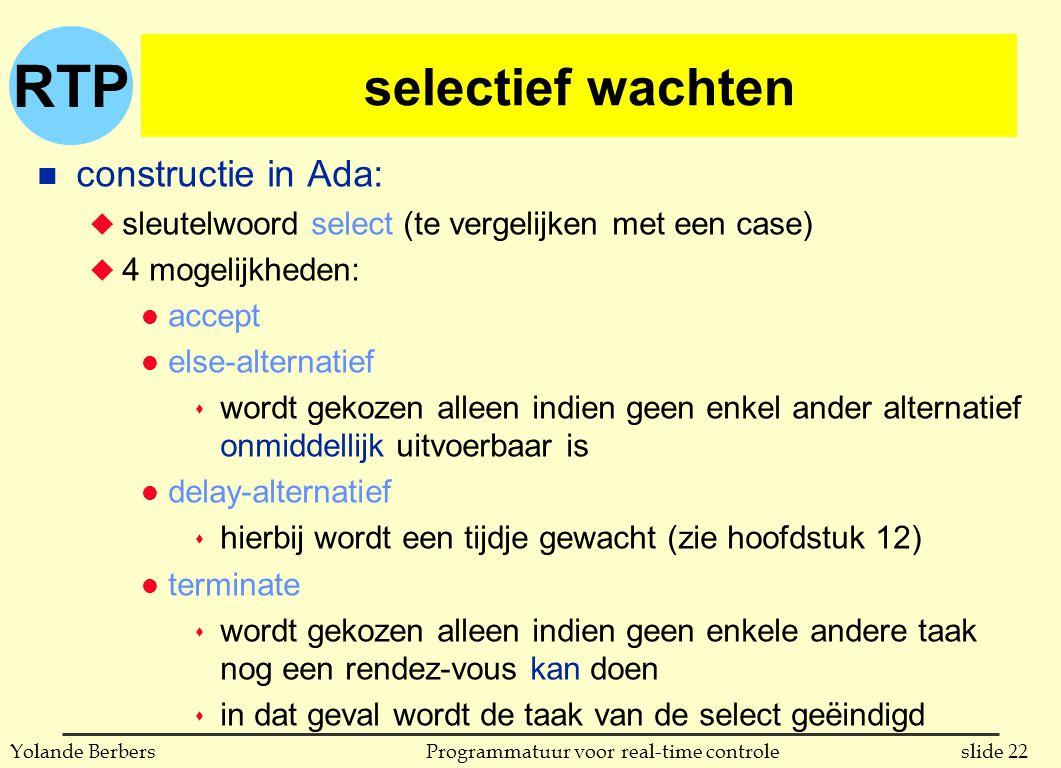 RTP slide 22Programmatuur voor real-time controleYolande Berbers selectief wachten n constructie in Ada: u sleutelwoord select (te vergelijken met een case) u 4 mogelijkheden: l accept l else-alternatief s wordt gekozen alleen indien geen enkel ander alternatief onmiddellijk uitvoerbaar is l delay-alternatief s hierbij wordt een tijdje gewacht (zie hoofdstuk 12) l terminate s wordt gekozen alleen indien geen enkele andere taak nog een rendez-vous kan doen s in dat geval wordt de taak van de select geëindigd