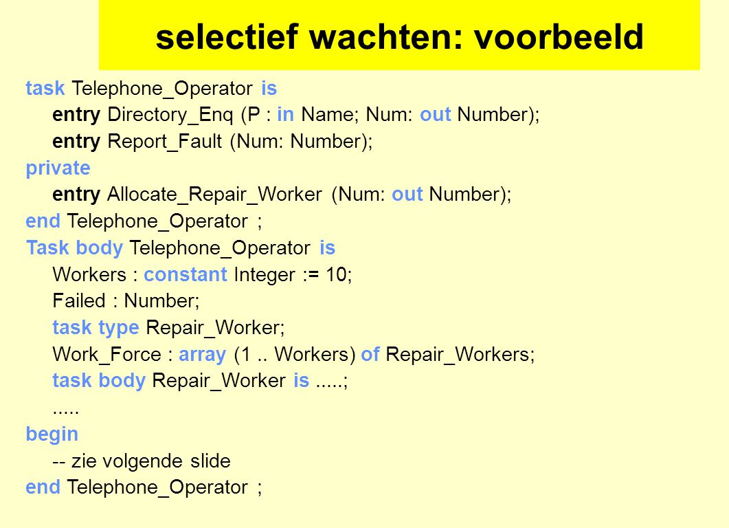 selectief wachten: voorbeeld task Telephone_Operator is entry Directory_Enq (P : in Name; Num: out Number); entry Report_Fault (Num: Number); private entry Allocate_Repair_Worker (Num: out Number); end Telephone_Operator ; Task body Telephone_Operator is Workers : constant Integer := 10; Failed : Number; task type Repair_Worker; Work_Force : array (1..