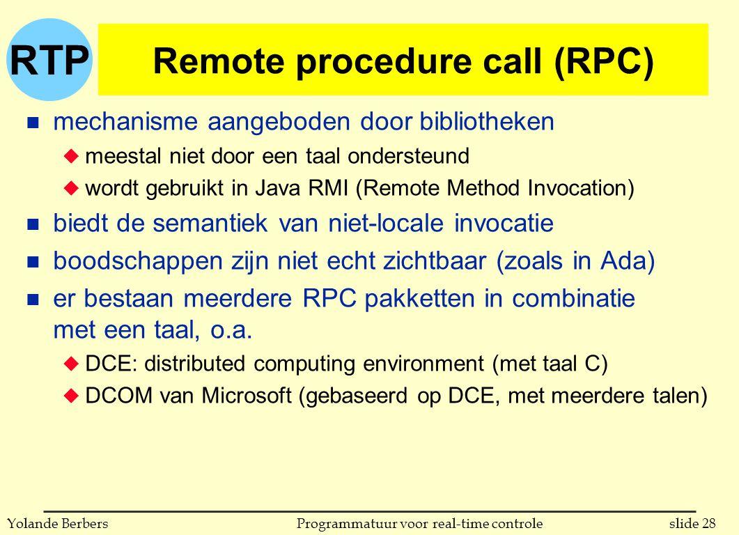 RTP slide 28Programmatuur voor real-time controleYolande Berbers Remote procedure call (RPC) n mechanisme aangeboden door bibliotheken u meestal niet door een taal ondersteund u wordt gebruikt in Java RMI (Remote Method Invocation) n biedt de semantiek van niet-locale invocatie n boodschappen zijn niet echt zichtbaar (zoals in Ada) n er bestaan meerdere RPC pakketten in combinatie met een taal, o.a.