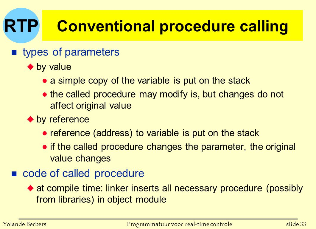 RTP slide 33Programmatuur voor real-time controleYolande Berbers Conventional procedure calling n types of parameters u by value l a simple copy of the variable is put on the stack l the called procedure may modify is, but changes do not affect original value u by reference l reference (address) to variable is put on the stack l if the called procedure changes the parameter, the original value changes n code of called procedure u at compile time: linker inserts all necessary procedure (possibly from libraries) in object module