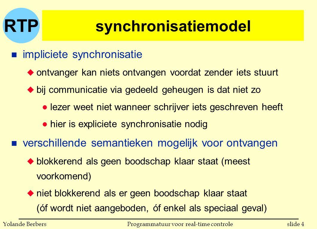 RTP slide 4Programmatuur voor real-time controleYolande Berbers synchronisatiemodel n impliciete synchronisatie u ontvanger kan niets ontvangen voordat zender iets stuurt u bij communicatie via gedeeld geheugen is dat niet zo l lezer weet niet wanneer schrijver iets geschreven heeft l hier is expliciete synchronisatie nodig n verschillende semantieken mogelijk voor ontvangen u blokkerend als geen boodschap klaar staat (meest voorkomend) u niet blokkerend als er geen boodschap klaar staat (óf wordt niet aangeboden, óf enkel als speciaal geval)