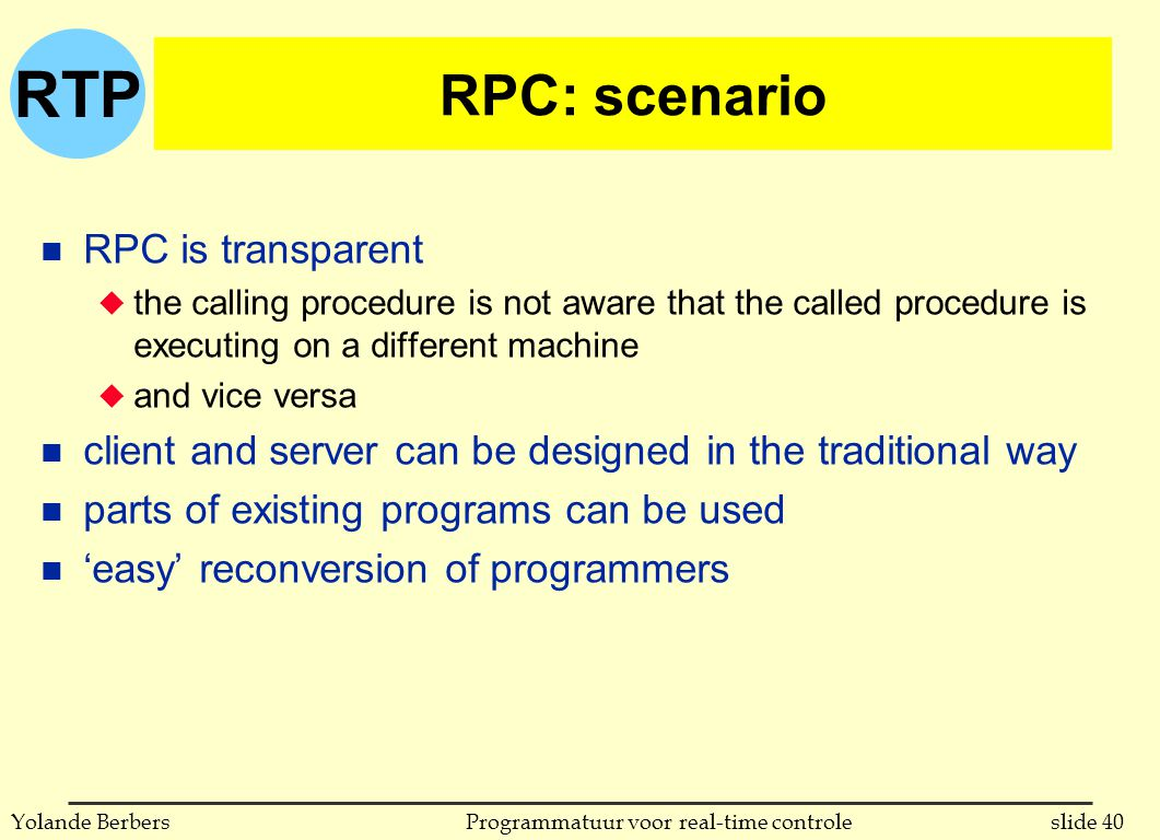 RTP slide 40Programmatuur voor real-time controleYolande Berbers RPC: scenario n RPC is transparent u the calling procedure is not aware that the called procedure is executing on a different machine u and vice versa n client and server can be designed in the traditional way n parts of existing programs can be used n 'easy' reconversion of programmers