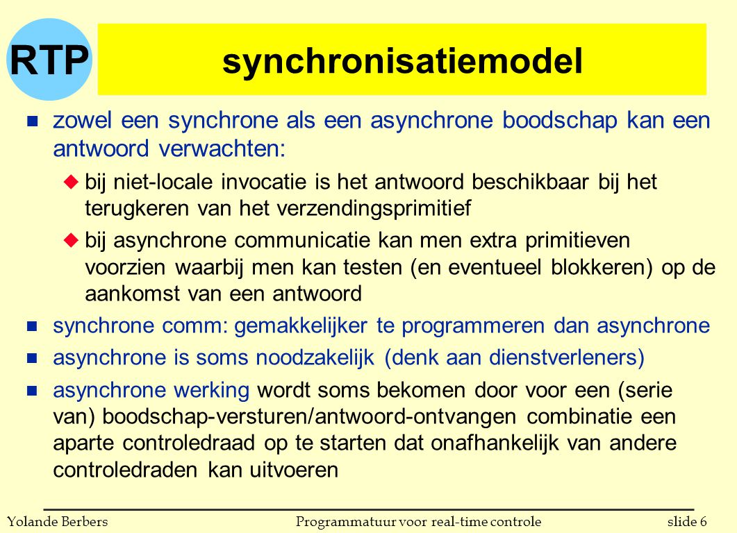 RTP slide 6Programmatuur voor real-time controleYolande Berbers synchronisatiemodel n zowel een synchrone als een asynchrone boodschap kan een antwoord verwachten: u bij niet-locale invocatie is het antwoord beschikbaar bij het terugkeren van het verzendingsprimitief u bij asynchrone communicatie kan men extra primitieven voorzien waarbij men kan testen (en eventueel blokkeren) op de aankomst van een antwoord n synchrone comm: gemakkelijker te programmeren dan asynchrone n asynchrone is soms noodzakelijk (denk aan dienstverleners) n asynchrone werking wordt soms bekomen door voor een (serie van) boodschap-versturen/antwoord-ontvangen combinatie een aparte controledraad op te starten dat onafhankelijk van andere controledraden kan uitvoeren