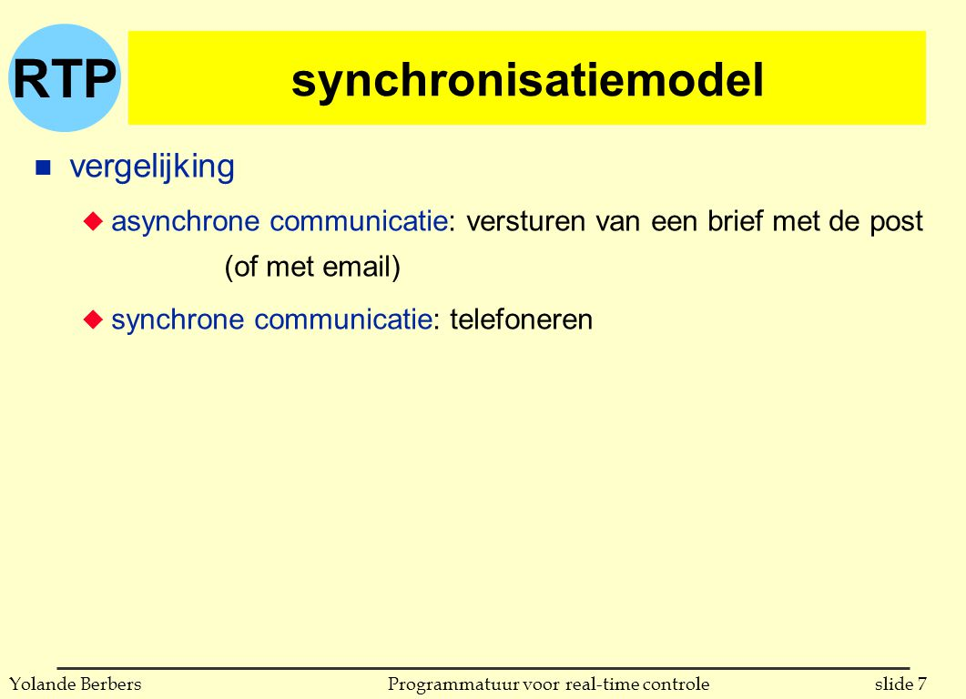 RTP slide 7Programmatuur voor real-time controleYolande Berbers synchronisatiemodel n vergelijking u asynchrone communicatie: versturen van een brief met de post (of met email) u synchrone communicatie: telefoneren