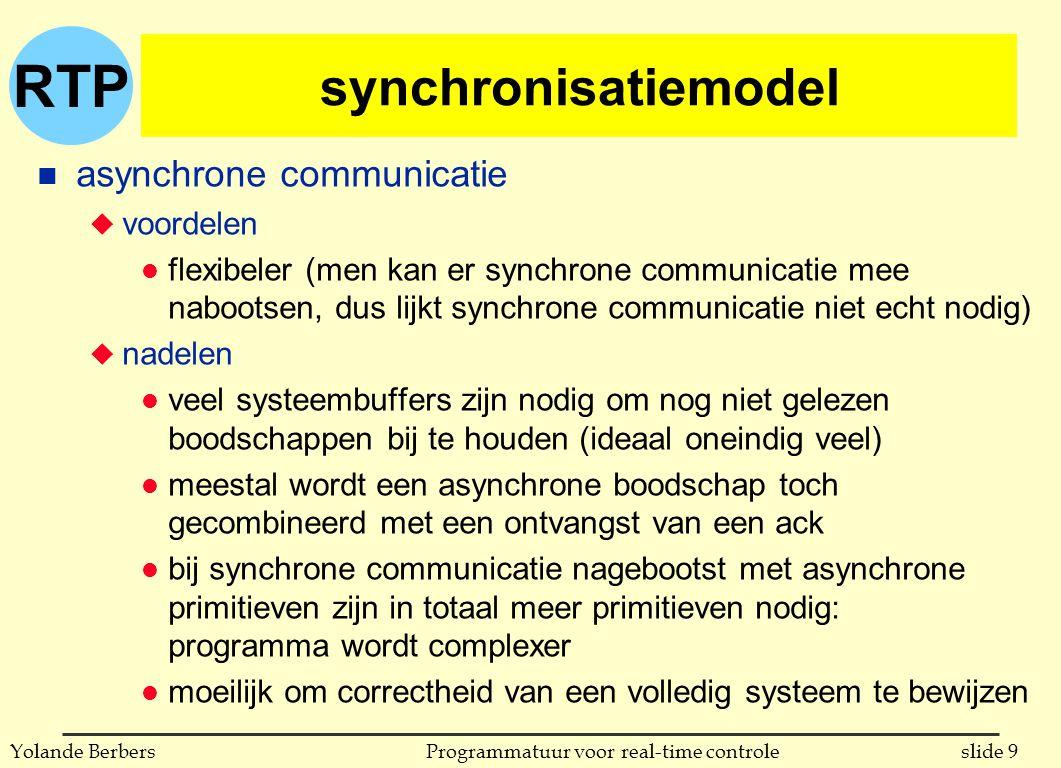 RTP slide 9Programmatuur voor real-time controleYolande Berbers synchronisatiemodel n asynchrone communicatie u voordelen l flexibeler (men kan er synchrone communicatie mee nabootsen, dus lijkt synchrone communicatie niet echt nodig) u nadelen l veel systeembuffers zijn nodig om nog niet gelezen boodschappen bij te houden (ideaal oneindig veel) l meestal wordt een asynchrone boodschap toch gecombineerd met een ontvangst van een ack l bij synchrone communicatie nagebootst met asynchrone primitieven zijn in totaal meer primitieven nodig: programma wordt complexer l moeilijk om correctheid van een volledig systeem te bewijzen