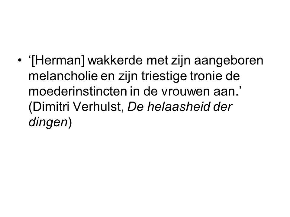 '[Herman] wakkerde met zijn aangeboren melancholie en zijn triestige tronie de moederinstincten in de vrouwen aan.' (Dimitri Verhulst, De helaasheid d