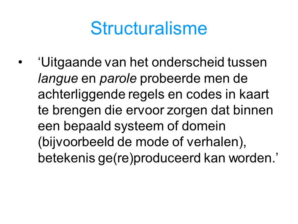 Structuralisme 'Uitgaande van het onderscheid tussen langue en parole probeerde men de achterliggende regels en codes in kaart te brengen die ervoor zorgen dat binnen een bepaald systeem of domein (bijvoorbeeld de mode of verhalen), betekenis ge(re)produceerd kan worden.'