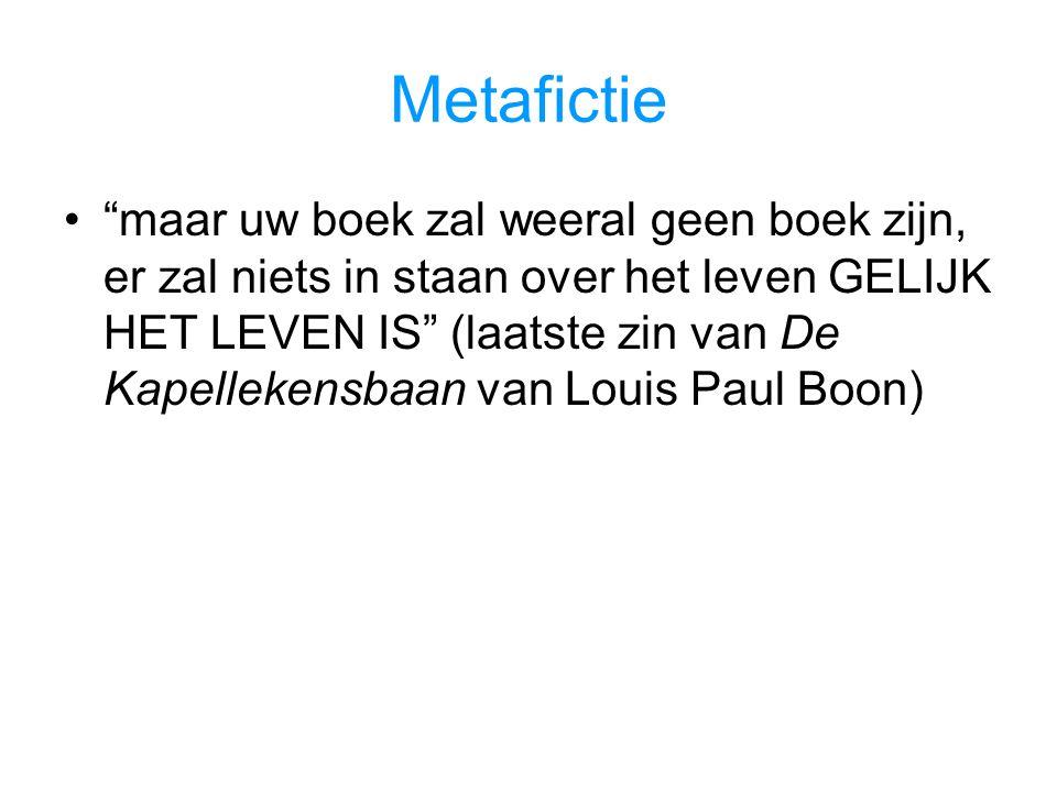 Metafictie maar uw boek zal weeral geen boek zijn, er zal niets in staan over het leven GELIJK HET LEVEN IS (laatste zin van De Kapellekensbaan van Louis Paul Boon)