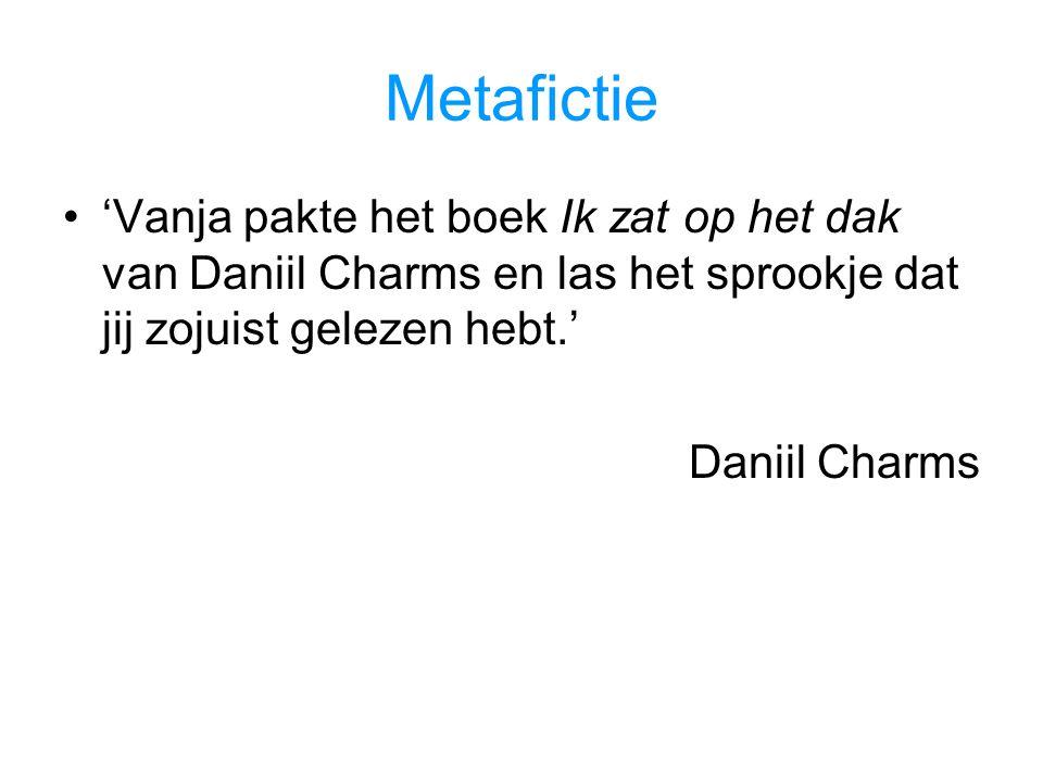Metafictie 'Vanja pakte het boek Ik zat op het dak van Daniil Charms en las het sprookje dat jij zojuist gelezen hebt.' Daniil Charms