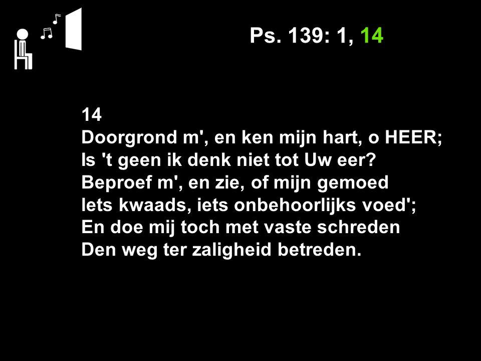 Ps. 139: 1, 14 14 Doorgrond m , en ken mijn hart, o HEER; Is t geen ik denk niet tot Uw eer.